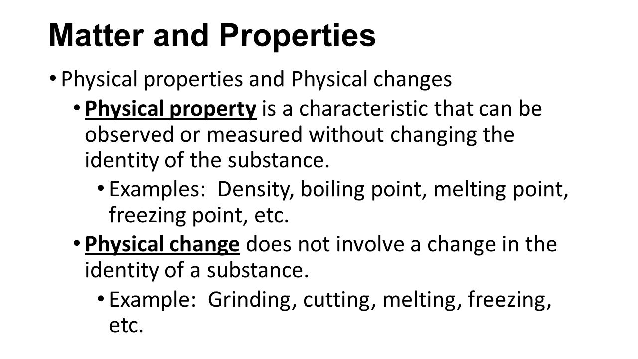 Matter and Properties Physical properties and Physical changes Physical property is a characteristic that can be observed or measured without changing the identity of the substance.