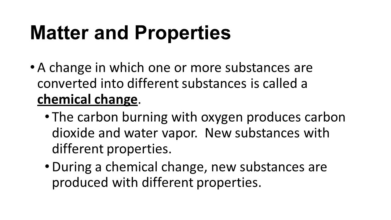 Matter and Properties A change in which one or more substances are converted into different substances is called a chemical change.