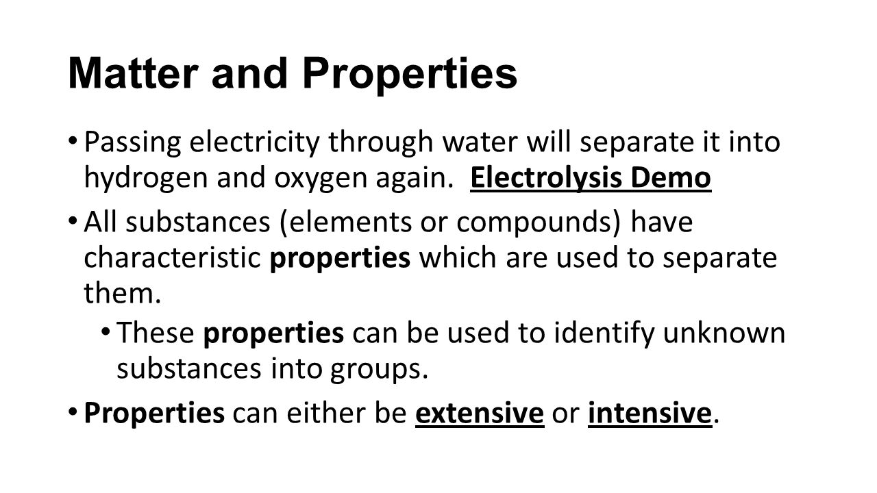 Matter and Properties Passing electricity through water will separate it into hydrogen and oxygen again.