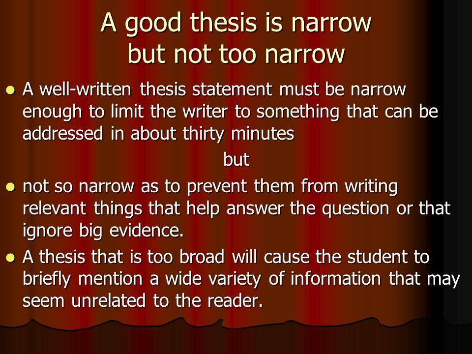broad and narrow thesis statement The thesis statement in an essay explains the point of the paper for the reader the language you choose for the thesis affects how broad it sounds your thesis should reflect your opinion about for example, the obesity idea can be further narrowed, childhood obesity is a problem in the us know.