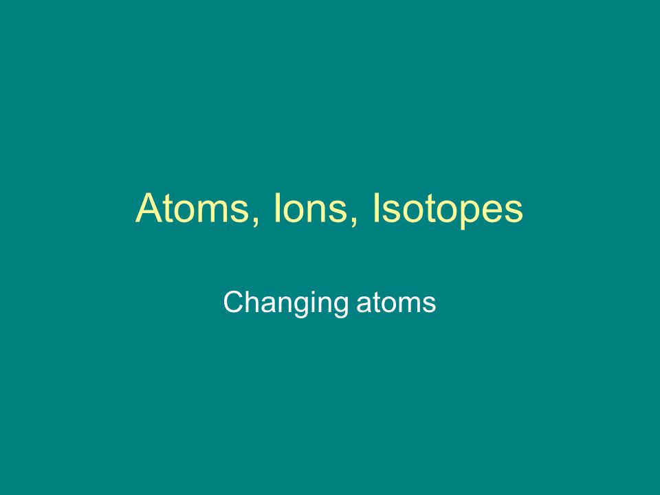 Atoms, Ions, Isotopes Changing atoms