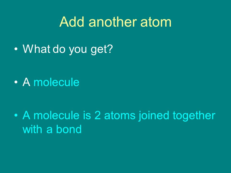 Add another atom What do you get A molecule A molecule is 2 atoms joined together with a bond