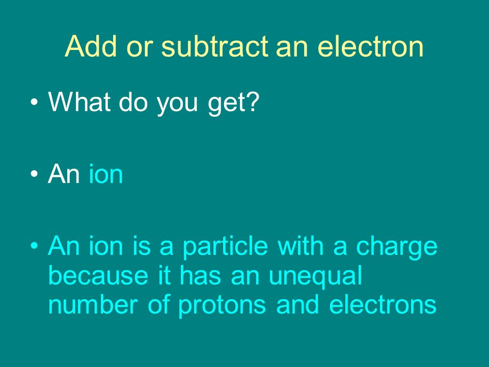 Add or subtract an electron What do you get.