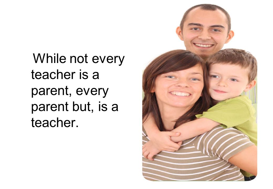 While not every teacher is a parent, every parent but, is a teacher.