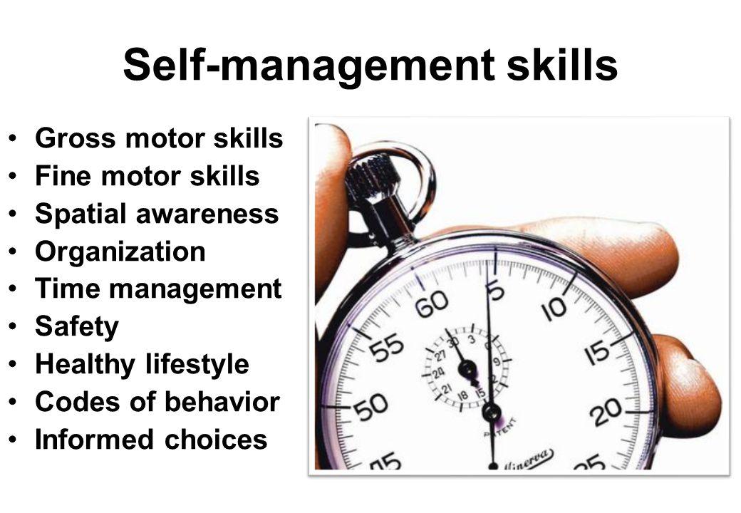 Self-management skills Gross motor skills Fine motor skills Spatial awareness Organization Time management Safety Healthy lifestyle Codes of behavior Informed choices