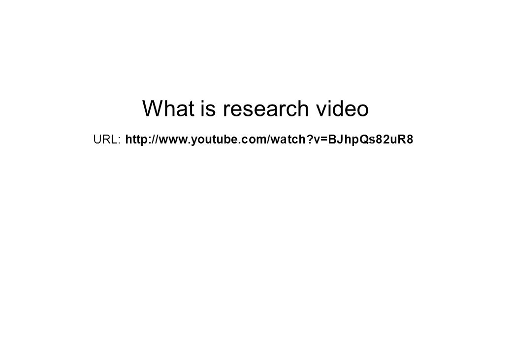 What is research video URL: http://www.youtube.com/watch?v=BJhpQs82uR8