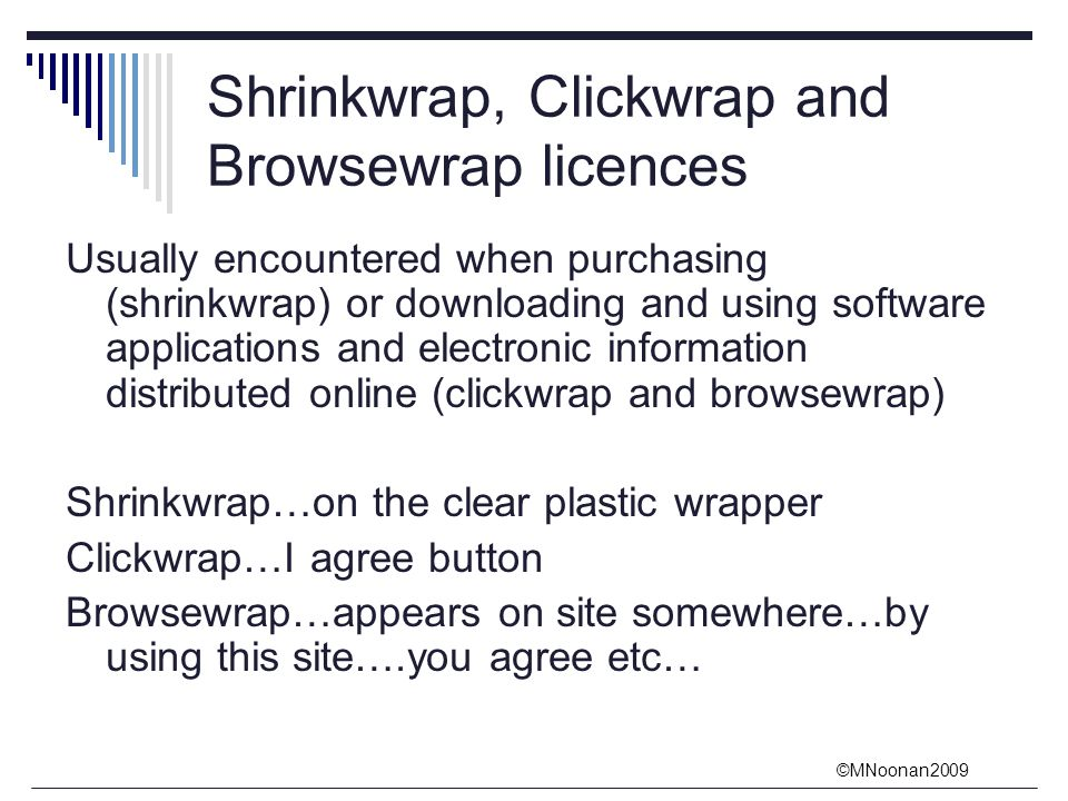 ©MNoonan2009 Shrinkwrap, Clickwrap and Browsewrap licences Usually encountered when purchasing (shrinkwrap) or downloading and using software applications and electronic information distributed online (clickwrap and browsewrap) Shrinkwrap…on the clear plastic wrapper Clickwrap…I agree button Browsewrap…appears on site somewhere…by using this site….you agree etc…