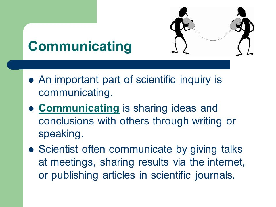 Communicating An important part of scientific inquiry is communicating.