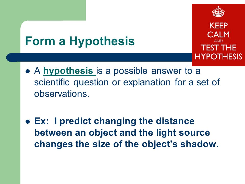 Form a Hypothesis A hypothesis is a possible answer to a scientific question or explanation for a set of observations.