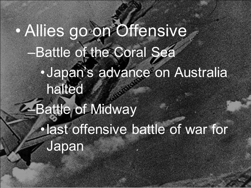 Allies go on Offensive –Battle of the Coral Sea Japan's advance on Australia halted –Battle of Midway last offensive battle of war for Japan