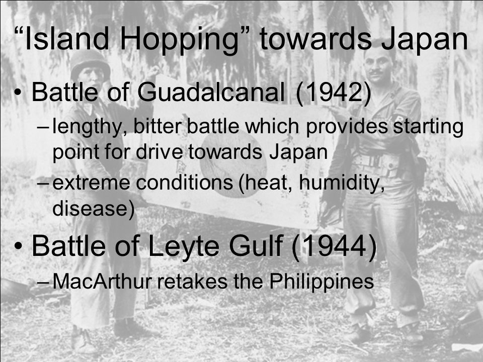Island Hopping towards Japan Battle of Guadalcanal (1942) –lengthy, bitter battle which provides starting point for drive towards Japan –extreme conditions (heat, humidity, disease) Battle of Leyte Gulf (1944) –MacArthur retakes the Philippines