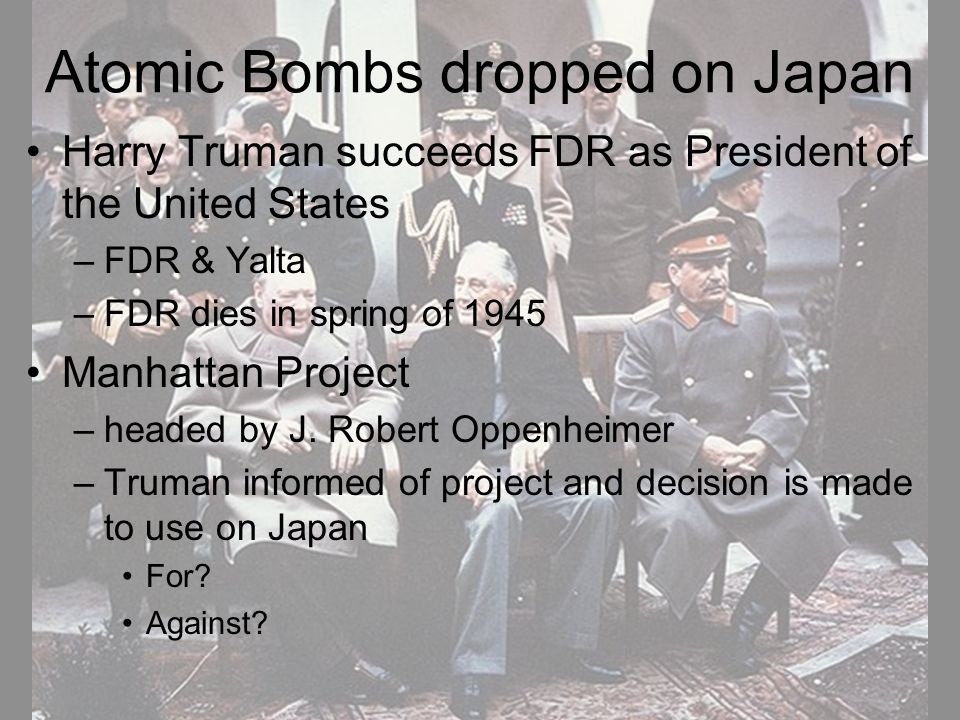 Atomic Bombs dropped on Japan Harry Truman succeeds FDR as President of the United States –FDR & Yalta –FDR dies in spring of 1945 Manhattan Project –headed by J.