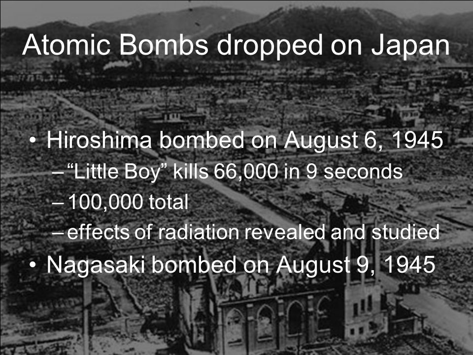 Atomic Bombs dropped on Japan Hiroshima bombed on August 6, 1945 – Little Boy kills 66,000 in 9 seconds –100,000 total –effects of radiation revealed and studied Nagasaki bombed on August 9, 1945