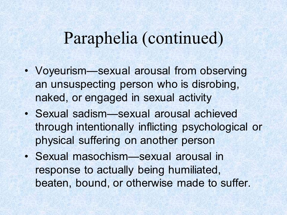Paraphelia (continued) Voyeurism—sexual arousal from observing an unsuspecting person who is disrobing, naked, or engaged in sexual activity Sexual sadism—sexual arousal achieved through intentionally inflicting psychological or physical suffering on another person Sexual masochism—sexual arousal in response to actually being humiliated, beaten, bound, or otherwise made to suffer.