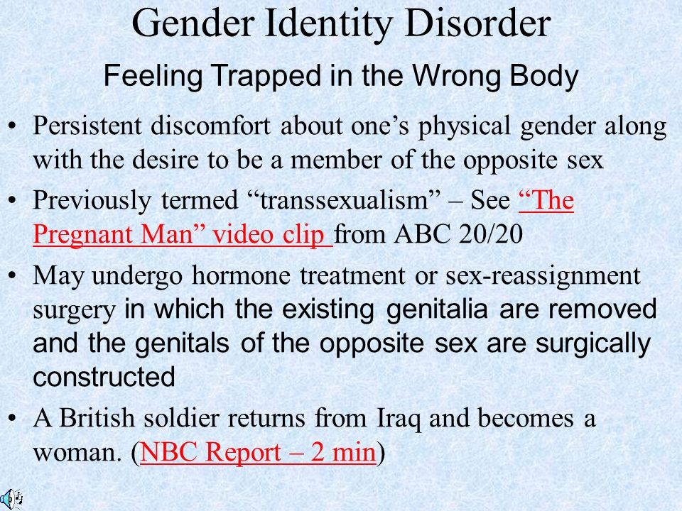 Gender Identity Disorder Feeling Trapped in the Wrong Body Persistent discomfort about one's physical gender along with the desire to be a member of the opposite sex Previously termed transsexualism – See The Pregnant Man video clip from ABC 20/20 The Pregnant Man video clip May undergo hormone treatment or sex-reassignment surgery in which the existing genitalia are removed and the genitals of the opposite sex are surgically constructed A British soldier returns from Iraq and becomes a woman.