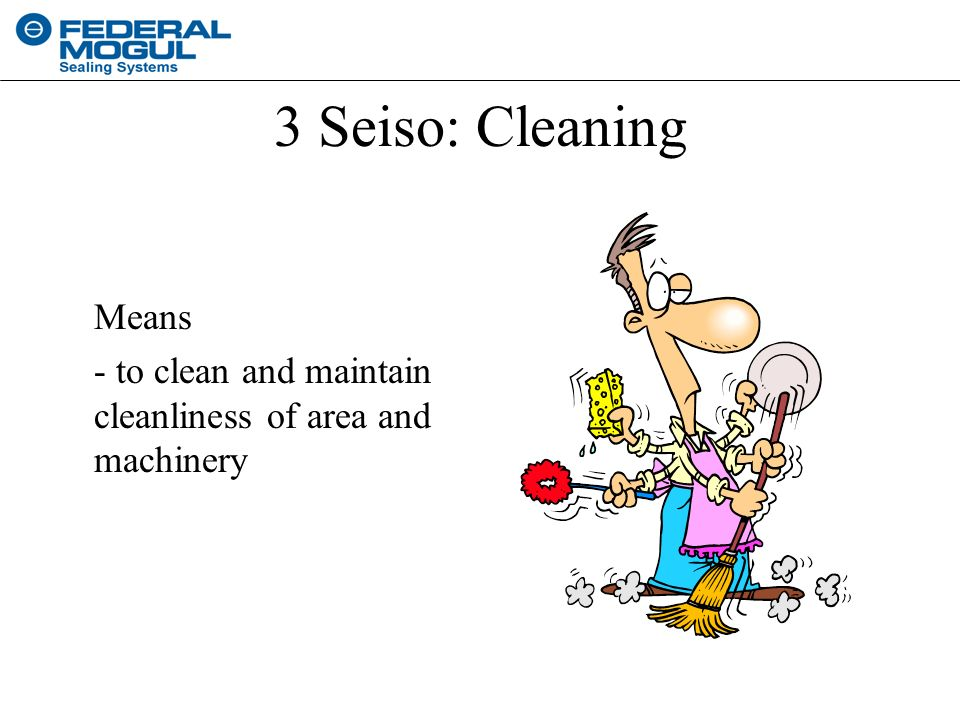 3 Seiso: Cleaning Means - to clean and maintain cleanliness of area and machinery