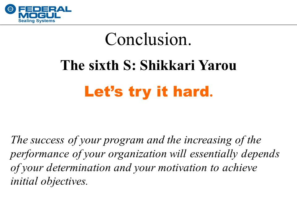Conclusion. The sixth S: Shikkari Yarou Let's try it hard. The success of your program and the increasing of the performance of your organization will