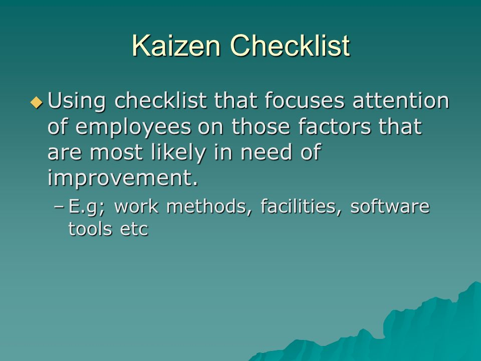 Kaizen Checklist  Using checklist that focuses attention of employees on those factors that are most likely in need of improvement. –E.g; work method