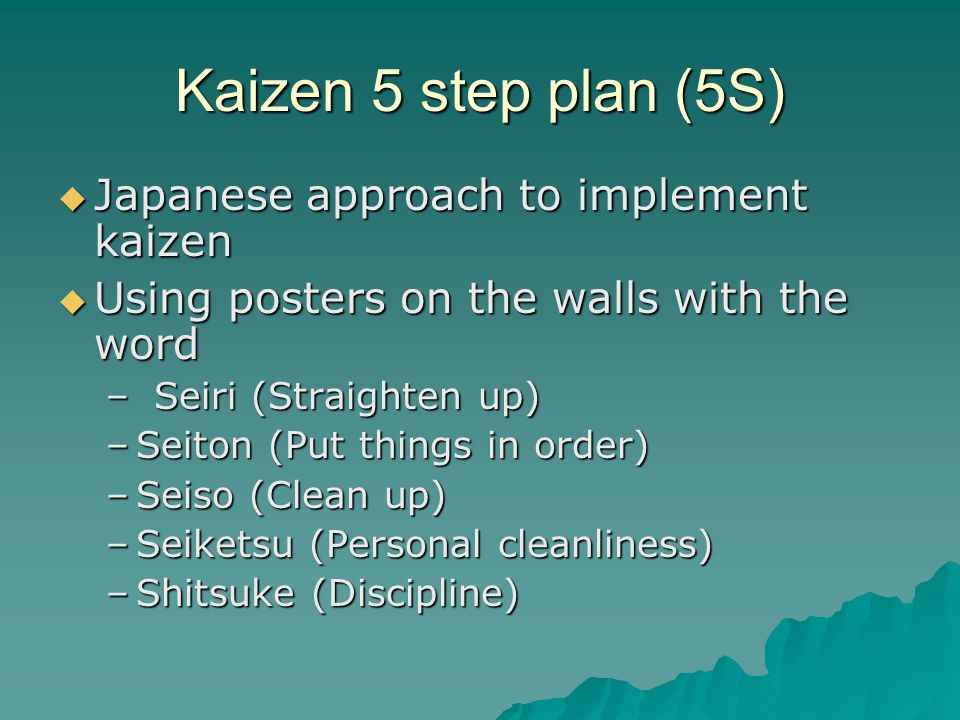 Kaizen 5 step plan (5S)  Japanese approach to implement kaizen  Using posters on the walls with the word –Seiri (Straighten up) –Seiton (Put things