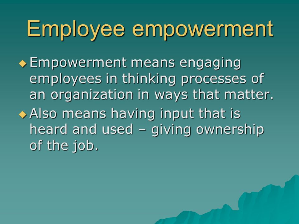  Empowerment means engaging employees in thinking processes of an organization in ways that matter.  Also means having input that is heard and used