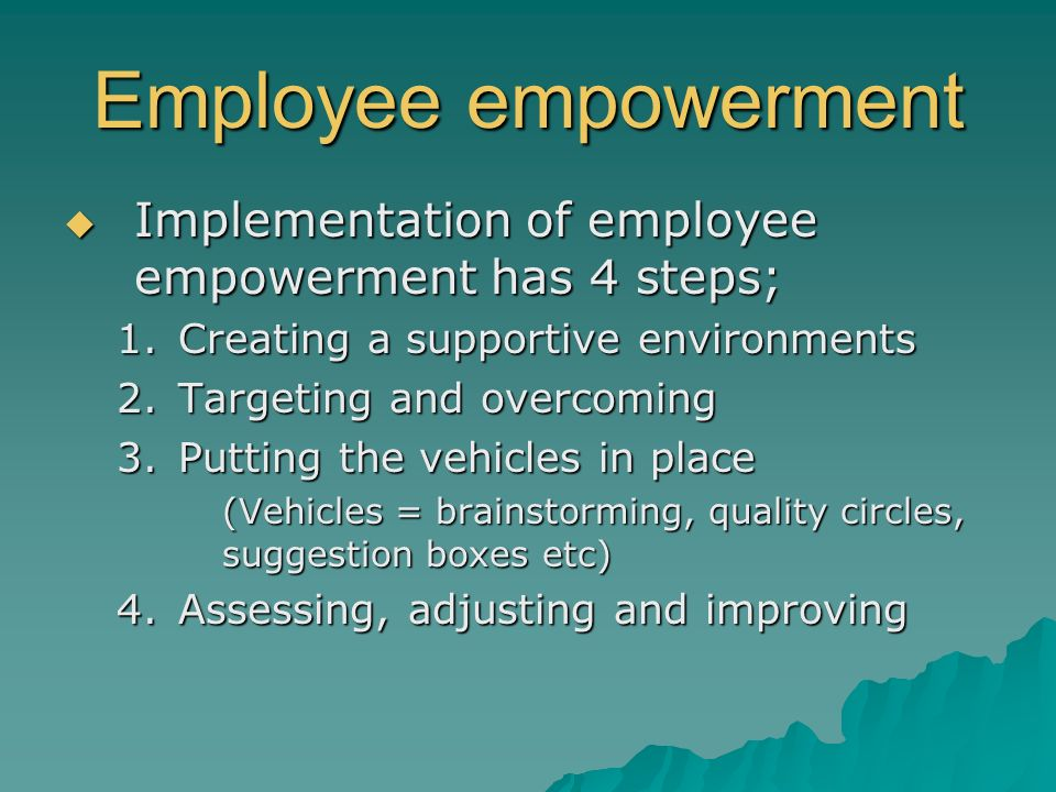 Employee empowerment  Implementation of employee empowerment has 4 steps; 1.Creating a supportive environments 2.Targeting and overcoming 3.Putting t