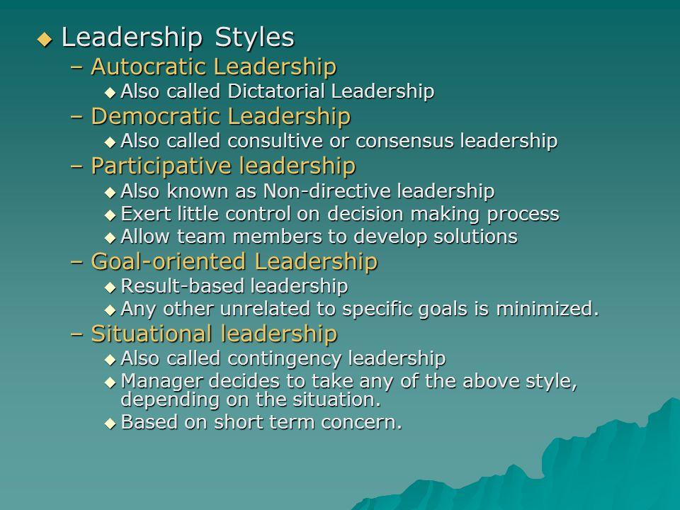  Leadership Styles –Autocratic Leadership  Also called Dictatorial Leadership –Democratic Leadership  Also called consultive or consensus leadershi
