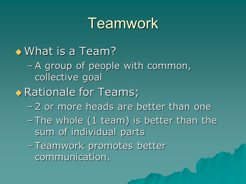 Teamwork  What is a Team? –A group of people with common, collective goal  Rationale for Teams; –2 or more heads are better than one –The whole (1 t