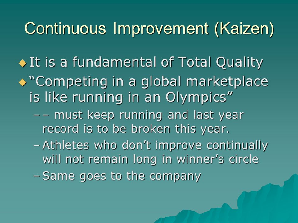 """Continuous Improvement (Kaizen)  It is a fundamental of Total Quality  """"Competing in a global marketplace is like running in an Olympics"""" –– must ke"""