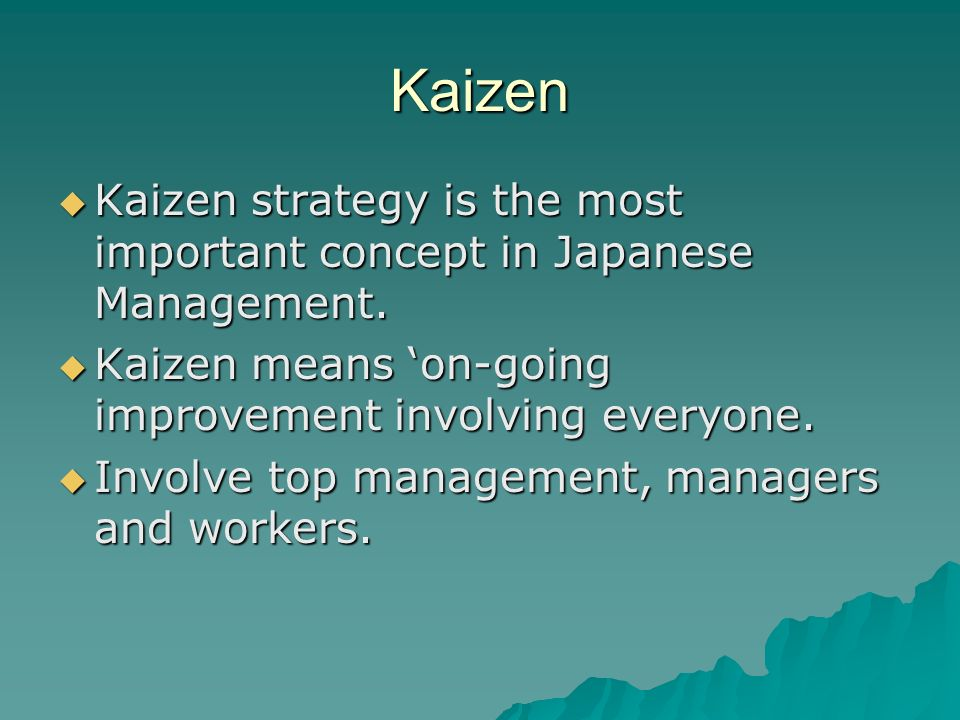 Kaizen  Kaizen strategy is the most important concept in Japanese Management.  Kaizen means 'on-going improvement involving everyone.  Involve top