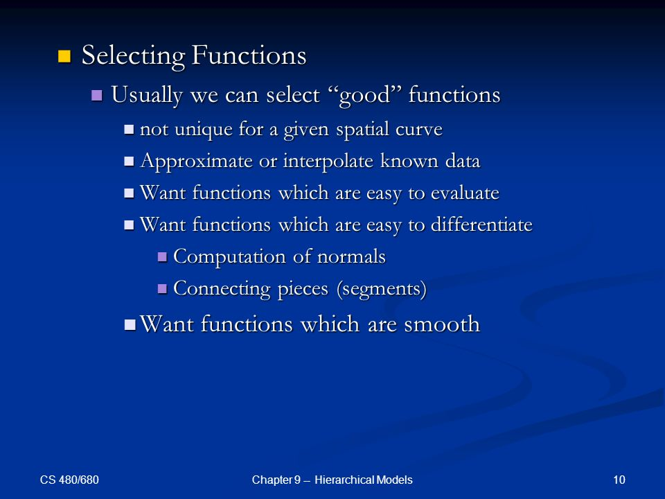 CS 480/680 10Chapter 9 -- Hierarchical Models Selecting Functions Selecting Functions Usually we can select good functions Usually we can select good functions not unique for a given spatial curve not unique for a given spatial curve Approximate or interpolate known data Approximate or interpolate known data Want functions which are easy to evaluate Want functions which are easy to evaluate Want functions which are easy to differentiate Want functions which are easy to differentiate Computation of normals Computation of normals Connecting pieces (segments) Connecting pieces (segments) Want functions which are smooth Want functions which are smooth