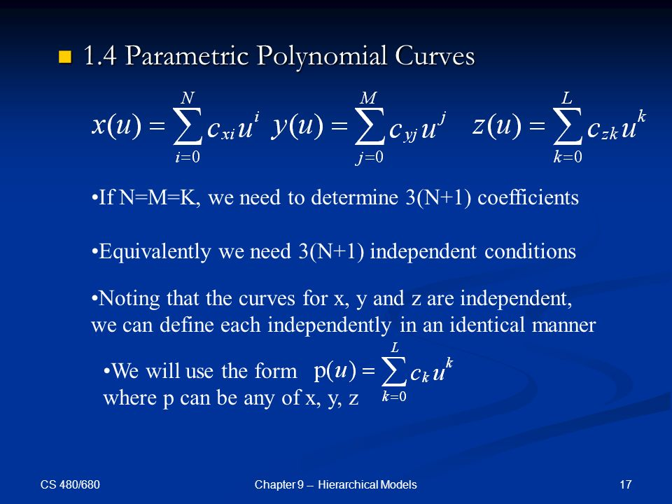 CS 480/680 17Chapter 9 -- Hierarchical Models 1.4 Parametric Polynomial Curves 1.4 Parametric Polynomial Curves If N=M=K, we need to determine 3(N+1) coefficients Equivalently we need 3(N+1) independent conditions Noting that the curves for x, y and z are independent, we can define each independently in an identical manner We will use the form where p can be any of x, y, z