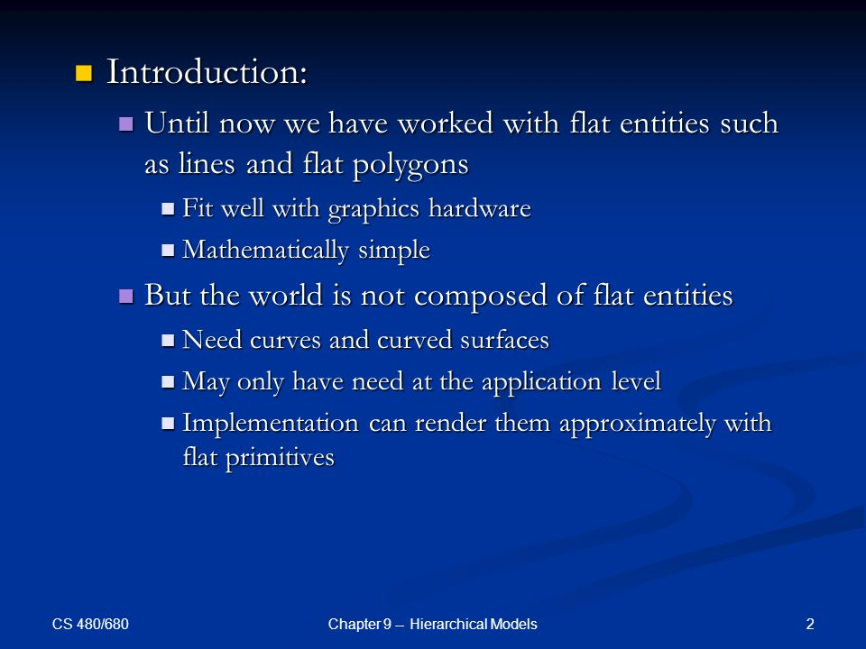 CS 480/680 2Chapter 9 -- Hierarchical Models Introduction: Introduction: Until now we have worked with flat entities such as lines and flat polygons Until now we have worked with flat entities such as lines and flat polygons Fit well with graphics hardware Fit well with graphics hardware Mathematically simple Mathematically simple But the world is not composed of flat entities But the world is not composed of flat entities Need curves and curved surfaces Need curves and curved surfaces May only have need at the application level May only have need at the application level Implementation can render them approximately with flat primitives Implementation can render them approximately with flat primitives