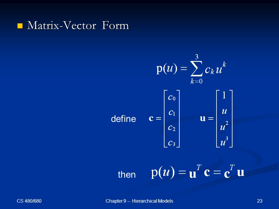 CS 480/680 23Chapter 9 -- Hierarchical Models Matrix-Vector Form Matrix-Vector Form define then