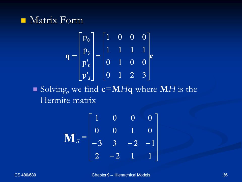 CS 480/680 36Chapter 9 -- Hierarchical Models Matrix Form Matrix Form Solving, we find c=MHq where MH is the Hermite matrix
