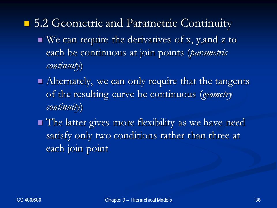 CS 480/680 38Chapter 9 -- Hierarchical Models 5.2 Geometric and Parametric Continuity 5.2 Geometric and Parametric Continuity We can require the derivatives of x, y,and z to each be continuous at join points (parametric continuity) We can require the derivatives of x, y,and z to each be continuous at join points (parametric continuity) Alternately, we can only require that the tangents of the resulting curve be continuous (geometry continuity) Alternately, we can only require that the tangents of the resulting curve be continuous (geometry continuity) The latter gives more flexibility as we have need satisfy only two conditions rather than three at each join point The latter gives more flexibility as we have need satisfy only two conditions rather than three at each join point