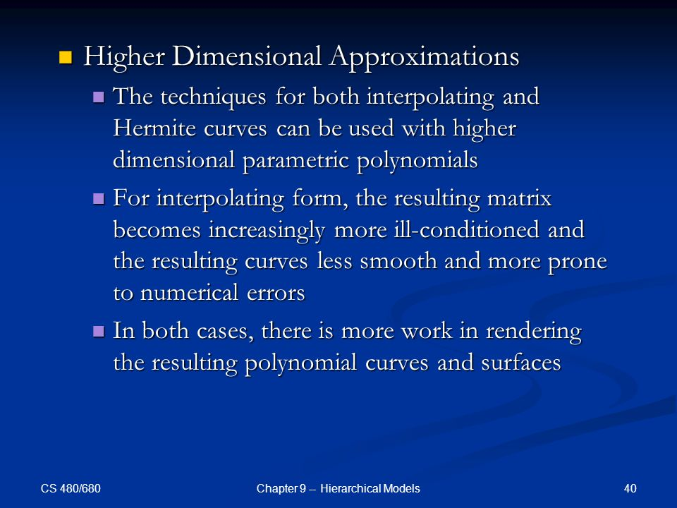CS 480/680 40Chapter 9 -- Hierarchical Models Higher Dimensional Approximations Higher Dimensional Approximations The techniques for both interpolating and Hermite curves can be used with higher dimensional parametric polynomials The techniques for both interpolating and Hermite curves can be used with higher dimensional parametric polynomials For interpolating form, the resulting matrix becomes increasingly more ill-conditioned and the resulting curves less smooth and more prone to numerical errors For interpolating form, the resulting matrix becomes increasingly more ill-conditioned and the resulting curves less smooth and more prone to numerical errors In both cases, there is more work in rendering the resulting polynomial curves and surfaces In both cases, there is more work in rendering the resulting polynomial curves and surfaces