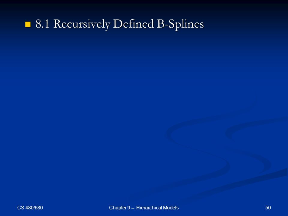 CS 480/680 50Chapter 9 -- Hierarchical Models 8.1 Recursively Defined B-Splines 8.1 Recursively Defined B-Splines