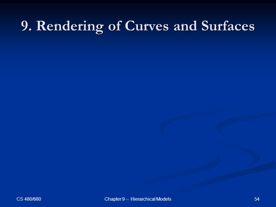 CS 480/680 54Chapter 9 -- Hierarchical Models 9. Rendering of Curves and Surfaces