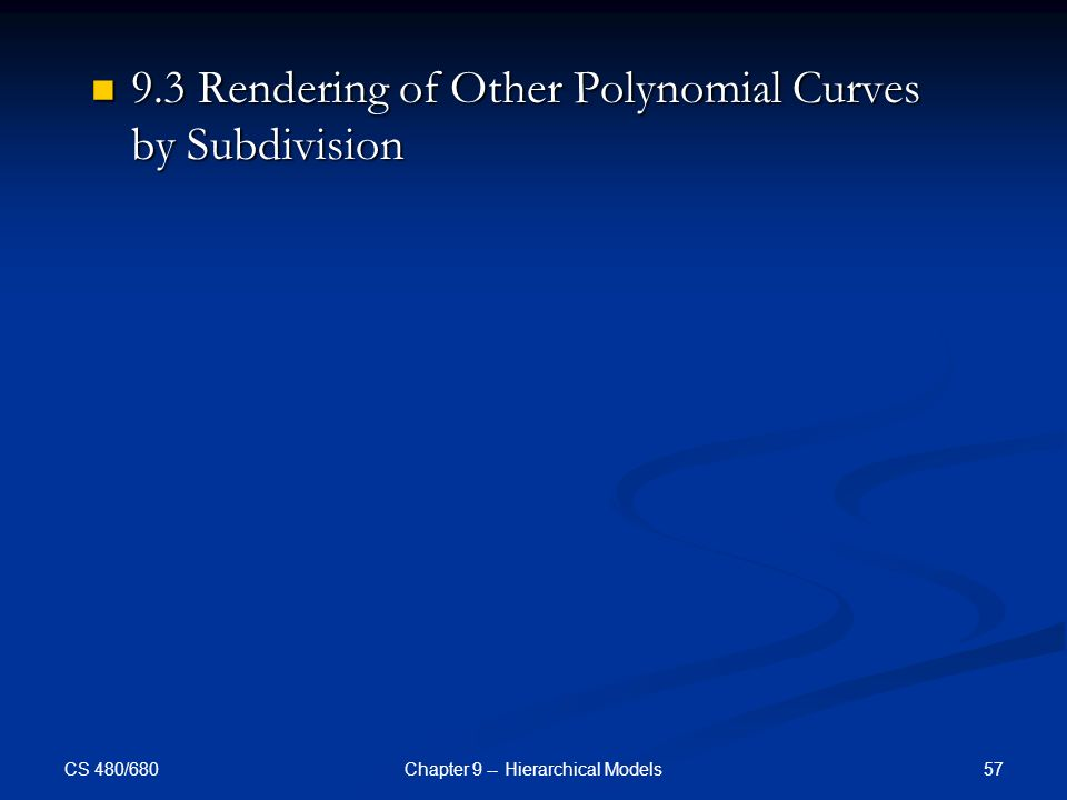 CS 480/680 57Chapter 9 -- Hierarchical Models 9.3 Rendering of Other Polynomial Curves by Subdivision 9.3 Rendering of Other Polynomial Curves by Subdivision