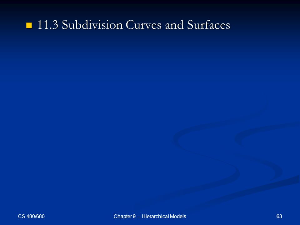 CS 480/680 63Chapter 9 -- Hierarchical Models 11.3 Subdivision Curves and Surfaces 11.3 Subdivision Curves and Surfaces