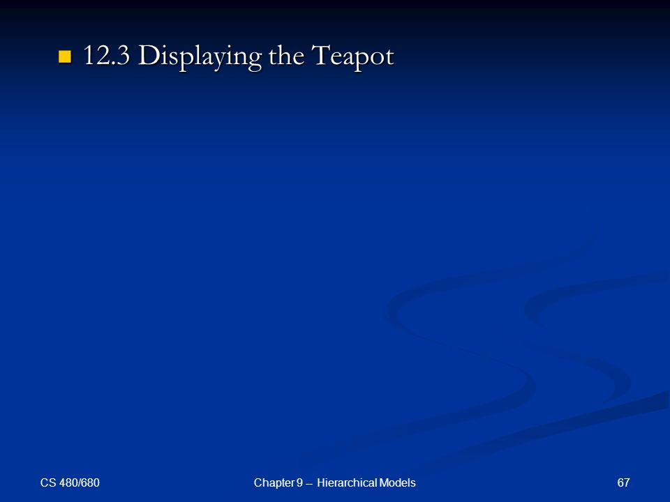 CS 480/680 67Chapter 9 -- Hierarchical Models 12.3 Displaying the Teapot 12.3 Displaying the Teapot
