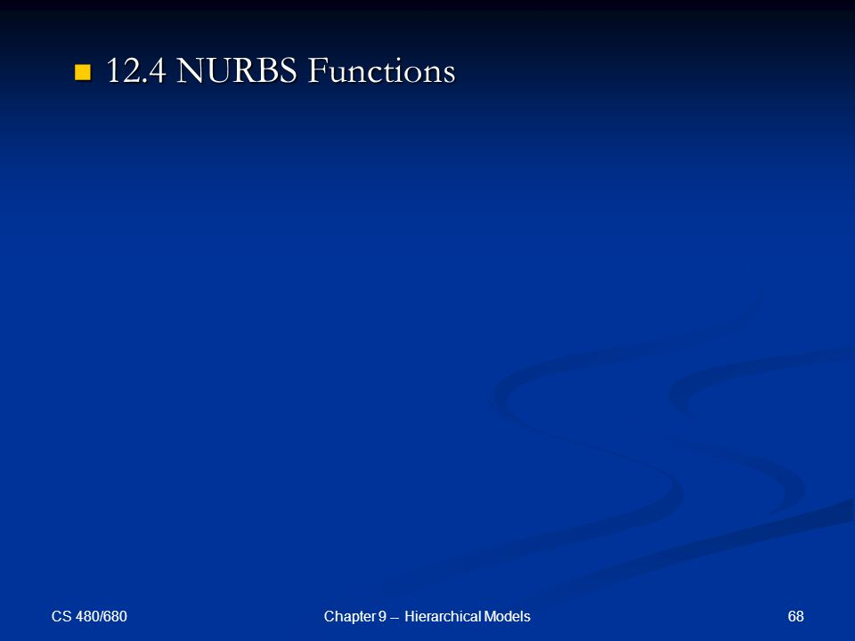 CS 480/680 68Chapter 9 -- Hierarchical Models 12.4 NURBS Functions 12.4 NURBS Functions