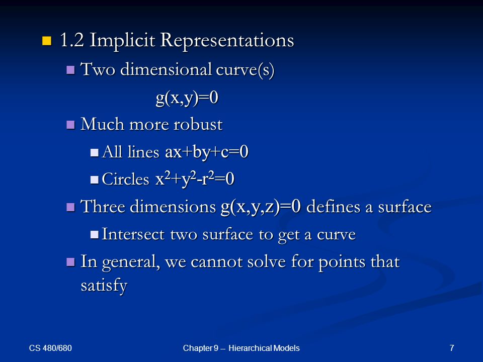 CS 480/680 7Chapter 9 -- Hierarchical Models 1.2 Implicit Representations 1.2 Implicit Representations Two dimensional curve(s) Two dimensional curve(s) g(x,y)=0 g(x,y)=0 Much more robust Much more robust All lines ax+by+c=0 All lines ax+by+c=0 Circles x 2 +y 2 -r 2 =0 Circles x 2 +y 2 -r 2 =0 Three dimensions g(x,y,z)=0 defines a surface Three dimensions g(x,y,z)=0 defines a surface Intersect two surface to get a curve Intersect two surface to get a curve In general, we cannot solve for points that satisfy In general, we cannot solve for points that satisfy