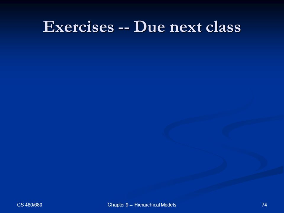 CS 480/680 74Chapter 9 -- Hierarchical Models Exercises -- Due next class