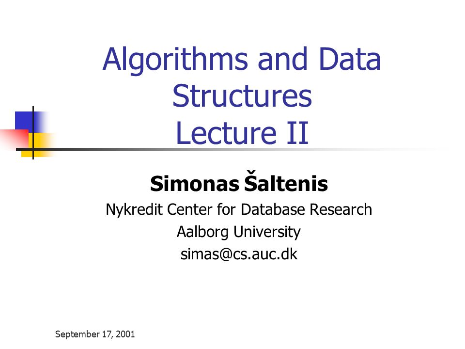 September 17, 2001 Algorithms and Data Structures Lecture II Simonas Šaltenis Nykredit Center for Database Research Aalborg University