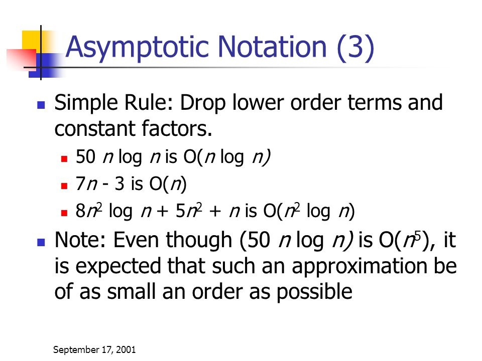 September 17, 2001 Asymptotic Notation (3) Simple Rule: Drop lower order terms and constant factors.