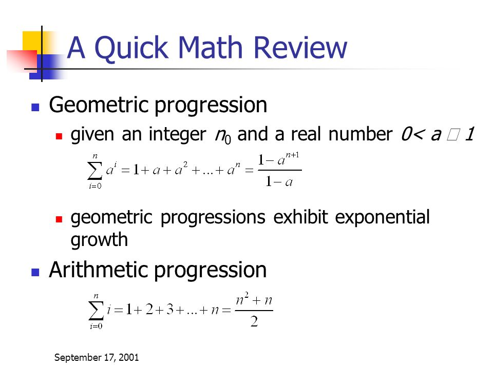 September 17, 2001 A Quick Math Review Geometric progression given an integer n 0 and a real number 0< a  1 geometric progressions exhibit exponential growth Arithmetic progression