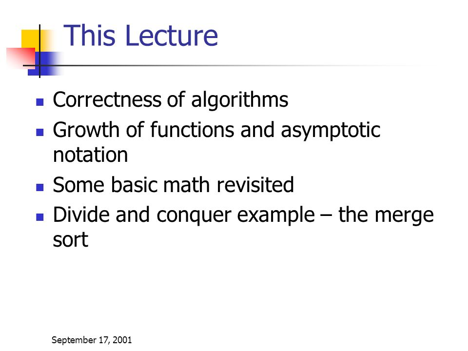 September 17, 2001 This Lecture Correctness of algorithms Growth of functions and asymptotic notation Some basic math revisited Divide and conquer example – the merge sort