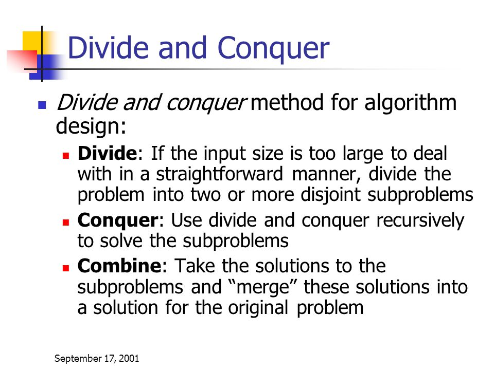 September 17, 2001 Divide and Conquer Divide and conquer method for algorithm design: Divide: If the input size is too large to deal with in a straightforward manner, divide the problem into two or more disjoint subproblems Conquer: Use divide and conquer recursively to solve the subproblems Combine: Take the solutions to the subproblems and merge these solutions into a solution for the original problem
