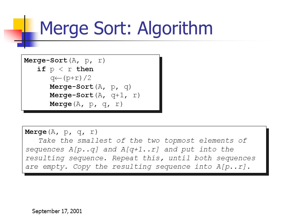September 17, 2001 Merge Sort: Algorithm Merge-Sort(A, p, r) if p < r then q  (p+r)/2 Merge-Sort(A, p, q) Merge-Sort(A, q+1, r) Merge(A, p, q, r) Merge-Sort(A, p, r) if p < r then q  (p+r)/2 Merge-Sort(A, p, q) Merge-Sort(A, q+1, r) Merge(A, p, q, r) Take the smallest of the two topmost elements of sequences A[p..q] and A[q+1..r] and put into the resulting sequence.
